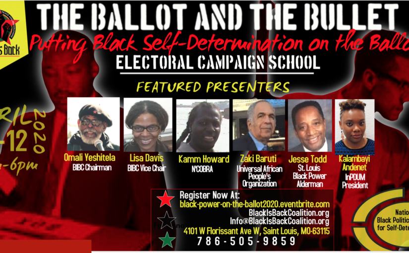 "The Ballot and the Bullet Electoral School: ""Putting Black Self-Determination on the Ballot!""  Black is Back Coalition  for  Social Justice, Peace and Reparations April 10-12, 2020 – St. Louis, Missouri"